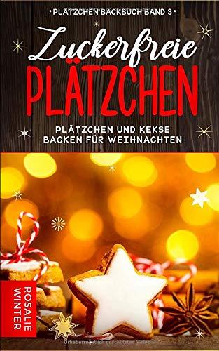 Zuckerfreie Plätzchen: Plätzchen und Kekse backen für Weihnachten (Plätzchen Backbuch, Band 3)