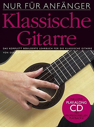 Nur für Anfänger: Klassische Gitarre. Das komplett bebilderte Lehrbuch für die klassische Gitarre. Inklusive Play-Along CD mit professionellen Playbacks by Gerald Goodwin (2005-11-30)