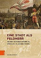 Eine Stadt Als Feldherr: Studien Zur Kriegsfuhrung Kolns 12-18 Jahrhundert (Stadt Und Gesellschaft)