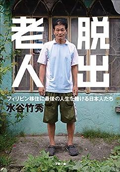 [水谷竹秀]の脱出老人 フィリピン移住に最後の人生を賭ける日本人たち (小学館文庫)