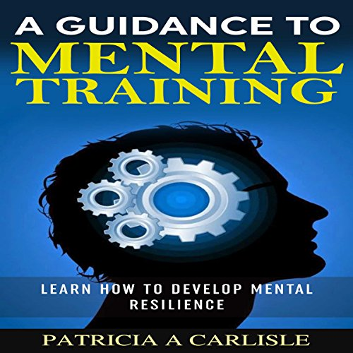 A Guidance to Mental Training: Learn How to Develop Mental Resilience audiobook cover art