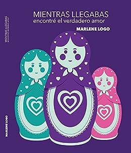 MIENTRAS LLEGABAS encontré el verdadero amor (Spanish Edition) by [Marlene Logo]