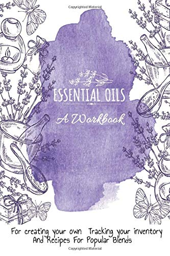 Essential Oils: A Workbook For Creating Your Own, Tracking Your Inventory And Recipes For Popular Blends