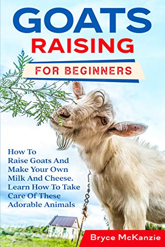 Goats Raising For Beginners: The Most Comprehensive Guide To Raise Healthy Goats And Make Your Own Milk And Cheese. Learn The Best Tips And Tricks To Always Have A Happy Herd by [Bryce McKanzie]