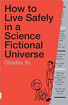 How to Live Safely in a Science Fictional Universe: A Novel by [Charles Yu]