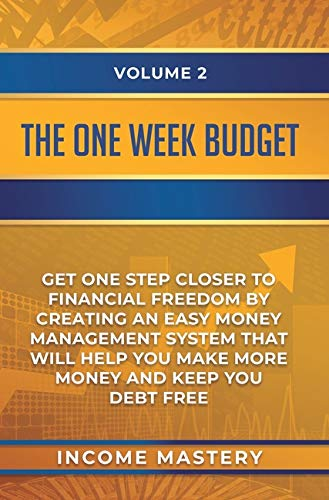 The One-Week Budget: Get One Step Closer to Financial Freedom by Creating an Easy Money Management System That Will Help You Make More Money and Keep You Debt Free Volume 2