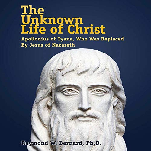 The Unknown Life of Christ: Apollonius of Tyana, Who Was Replaced by Jesus of Nazareth audiobook cover art