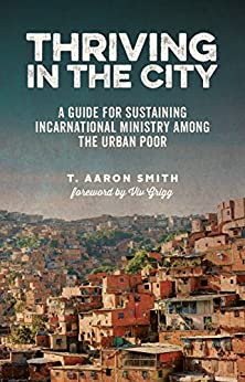 Thriving in the City: A Guide for Sustainable Incarnational Ministry Among the Urban Poor by [T. Aaron Smith, Viv Grigg]