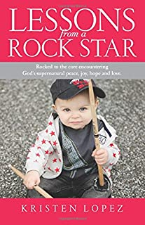 Lessons from a Rock Star: Rocked to the core while encountering God's supernatural peace, joy, hope and love.