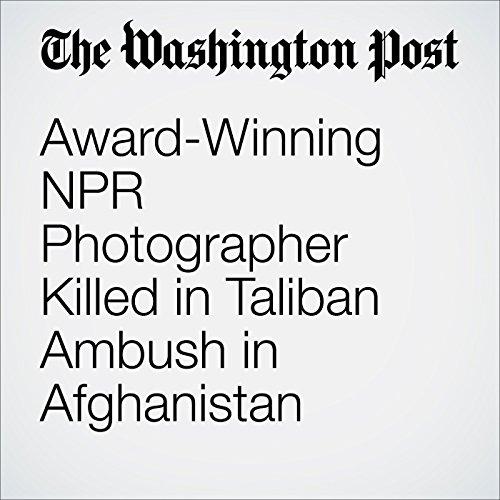 Award-Winning NPR Photographer Killed in Taliban Ambush in Afghanistan audiobook cover art