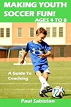 Making Youth Soccer Fun! Ages 4 to 8: A Guide to Coaching (Volume 1)