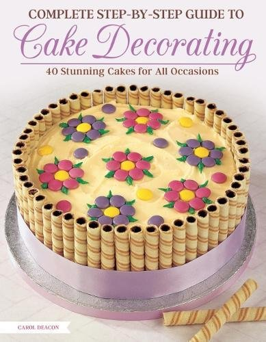Complete Step-by-Step Guide to Cake Decorating: 40 Stunning Cakes for All Occasions (IMM Lifestyle Books) Cake Ideas for Birthdays, Anniversaries, Weddings, & More, with Easy-to-Follow Instructions