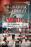 Aleister Crowley in America: Art, Espionage, and Sex Magick in the New World