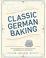 Classic German Baking: The Very Best Recipes for Traditional Favorites, from Pfeffernuesse to Streuselkuchen