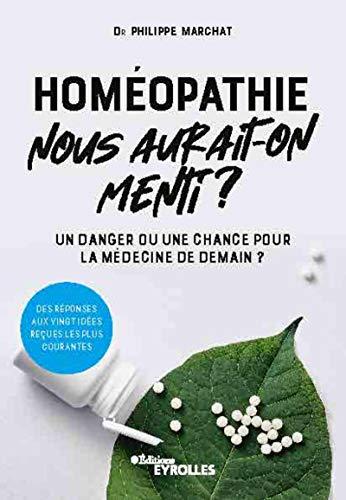 Homéopathie, nous aurait-on menti ?: Un danger ou une chance pour la médecine de demain ? Des réponses aux vingt idées reçues les plus courantes