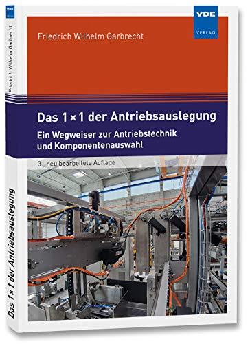 Das 1 × 1 der Antriebsauslegung: Ein Wegweiser zur Antriebstechnik und Komponentenauswahl: Ein Wegweiser zur Antriebsauslegung und Komponentenauswahl