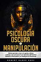 Psicología Oscura Y Manipulación: Cómo aprender a leer a la gente y Cómo analizar a las personas? Los Secretos del Control Mental, la Persuasión y la Inteligencia Emocional.