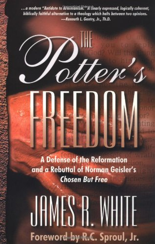 Potter's Freedom, The: A Defense of the Reformation and the Rebuttal of Norman Geisler's Chosen But Free