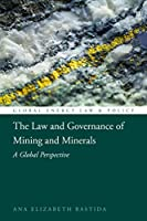 The Law and Governance of Mining and Minerals: A Global Perspective (Global Energy Law and Policy)