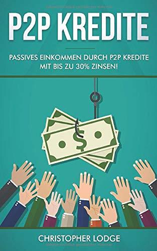 P2P Kredite: So generieren Sie wirkliches passives Einkommen durch P2P Kredite mit bis zu 30{fc2b204f6f840c0c4ac17935f6d895fec6680b51d73b38b3a9c53769e55595ec} Zinsen! So können sie nahezu risikolos ihr Vermögen anlegen. Tipps und Trick zur Geldanlage von Profis!