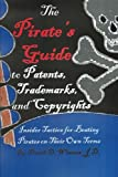 The Pirate's Guide to Patents, Trademarks, and Copyrights: Insider Tactics for Beating Pirates on Their Own Terms