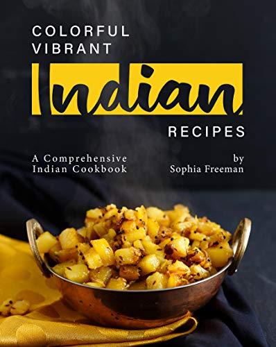 Colorful Vibrant Indian Recipes: A Comprehensive Indian Cookbook