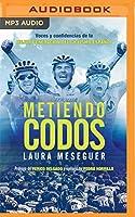 Metiendo Codos: Narración En Castellano: Voces Y Confidencias De La Mejor Generación Del Ciclismo Español