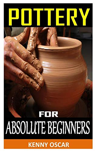 POTTERY FOR ABSOLUTE BEGINNERS: Mastering the Potter's Wheel: Techniques, Tips, and Tricks for Potters (Mastering Ceramics)