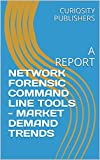 NETWORK FORENSIC COMMAND LINE TOOLS - MARKET DEMAND TRENDS: A REPORT (English Edition)