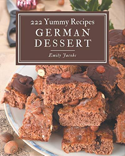 222 Yummy German Dessert Recipes: A Yummy German Dessert Cookbook You Will Love