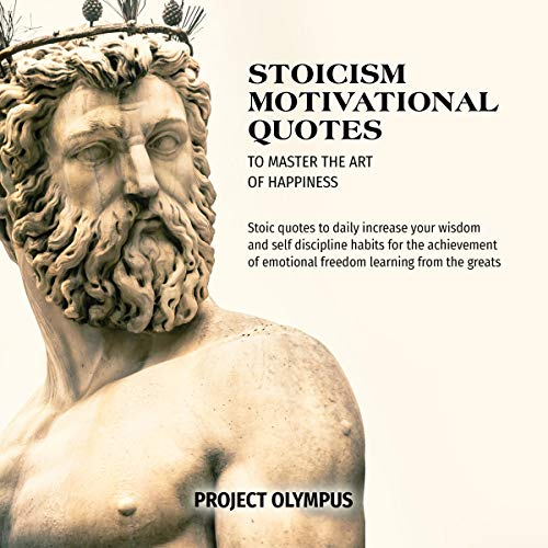 Amazon Com Stoicism Motivational Quotes To Master The Art Of Happiness Stoic Quotes To Daily Increase Your Wisdom And Self Discipline Habits For The Achievement Of Emotional Freedom Learning From The Greats Audible