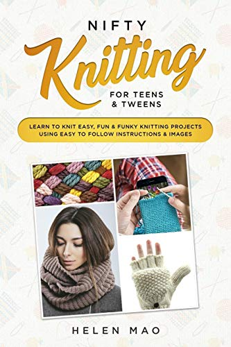 Nifty Knitting for Teens & Tweens: Learn to Knit Easy, Fun, and Funky Knitting Projects Using Easy to Follow Instructions & Images