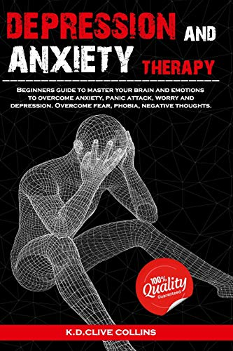 Depression and anxiety therapy: Beginners guide to master your brain and emotions to overcome anxiety,panic attack,worry and depression.Overcome fear,phobia,negative thoughts.