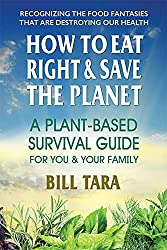 How to Eat Right & Save the Planet: A plant-based survival Guide for You and Your Family by Bill Tara