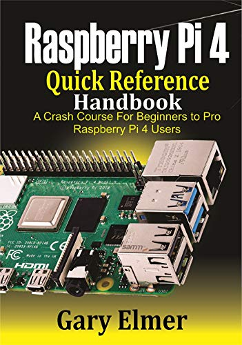 Raspberry Pi 4 Quick Reference Handbook: A Crash Course for Beginners to Pro Raspberry Pi 4 Users