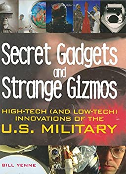 Secret Gadgets and Strange Gizmos: High-Tech (and Low-Tech) Innovations of the U.S. Military