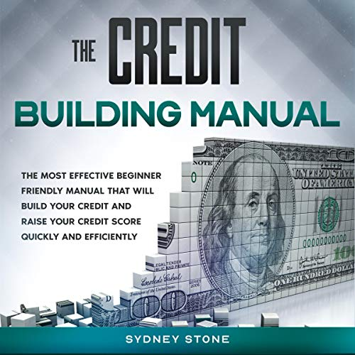 The Credit Building Manual: The Most Effective Beginner Friendly Manual that Will Build Your Credit and Raise Your Credit Score Quickly and Efficiently
