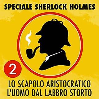 Lo scapolo aristocratico / L'uomo dal labbro storto     Speciale Sherlock Holmes 2              Di:                                                                                                                                 Arthur Conan Doyle                               Letto da:                                                                                                                                 Stefano Skalkotos,                                                                                        Paolo Tonietto,                                                                                        Elena Gianni                      Durata:  51 min     13 recensioni     Totali 4,6