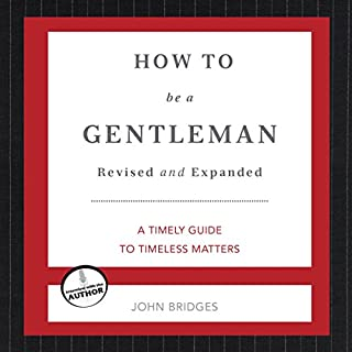 How to Be a Gentleman     A Contemporary Guide to Common Courtesy              By:                                                                                                                                 John Bridges                               Narrated by:                                                                                                                                 Kirby Heyborne                      Length: 3 hrs and 49 mins     106 ratings     Overall 4.0