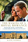 The Making of a Royal Romance: William, Kate, and Harry -- A Look Behind the Palace Walls (A revised and expanded edition of William and Harry: Behind the Palace Walls)