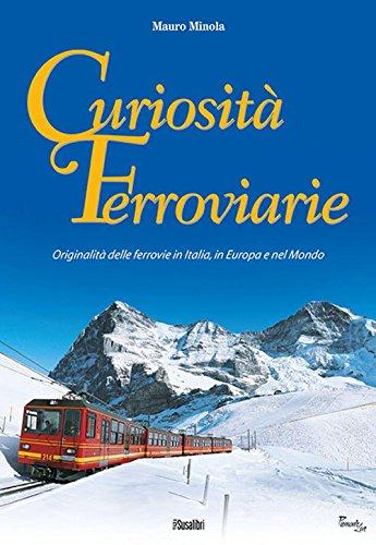 Curiosità ferroviarie. Originalità delle ferrovie in Italia, in Europa e nel mondo. Ediz. illustrata