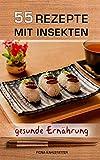 55 Rezepte mit Insekten: Durch Insekten essen eine gesunde, eiweißhaltige Ernährung erreichen. Ein Gesundheitsratgeber und Fitness Kochbuch mit Rezepten für eine Low Carb Diät.