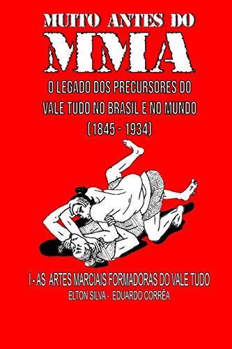 MUITO ANTES DO MMA: O legado dos precursores do Vale Tudo no Brasil e no mundo: 1 (As artes marciais formadoras do Vale Tudo)