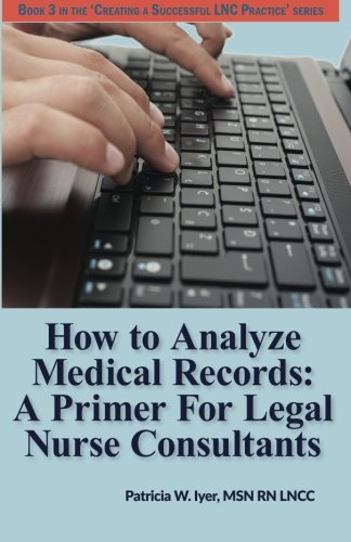 Compare Textbook Prices for How to Analyze Medical Records: A Primer For Legal Nurse Consultants Creating a Successful LNC Practice Volume 3  ISBN 9781530681846 by Iyer, Patricia W