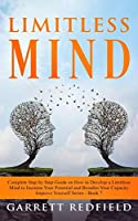 Limitless Mind: Complete Step by Step Guide on How to Develop a Limitless Mind to Increase Your Potential and Broaden Your Capacity (Improve Yourself)