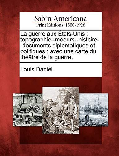 La Guerre Aux Tats-Unis: Topographie--Moeurs--Histoire--Documents Diplomatiques Et Politiques: Avec Une Carte Du Th Tre de La Guerre.