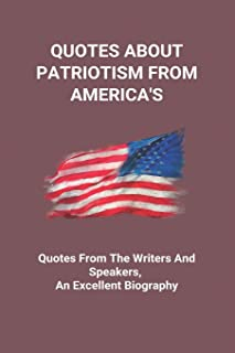 Quotes About Patriotism From America's: Quotes From The Writers And Speakers, An Excellent Biography: Founding Fathers Quo...