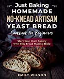 Just Baking: Homemade No-Knead Artisan Yeast Bread Cookbook for Beginners. Start Your Own Bakery with This Bread Making Bible