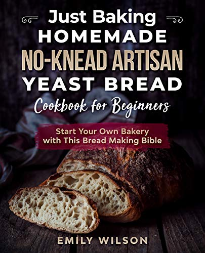 Just Baking: Homemade No-Knead Artisan Yeast Bread Cookbook for Beginners. Start Your Own Bakery with This Bread Making Bible by [Emily Wilson]