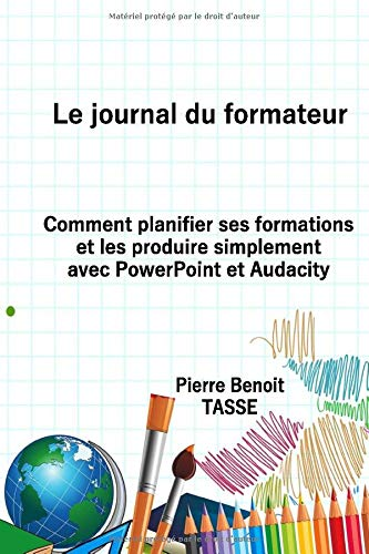 Le journal du formateur : Comment planifier ses formations et les produire simplement avec PowerPoint et Audacity
